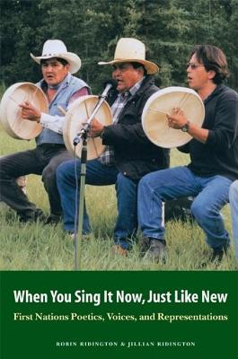 When You Sing It Now, Just Like New: First Nations Poetics, Voices, and Representations  by  Robin Ridington