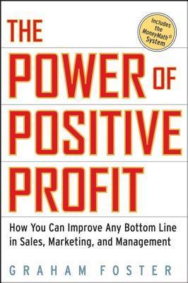 Power of Positive Profit: How You Can Improve Any Bottom Line in Sales, Marketing, and Management with Moneymath Graham Foster
