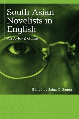 South Asian Novelists in English: An A-To-Z Guide Jaina C Sanga