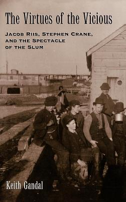 Virtues of the Vicious: Jacob Riis, Stephen Crane and the Spectacle of the Slum Keith Gandal