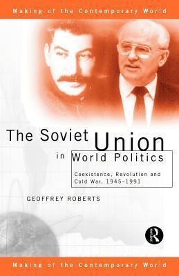 Soviet Union in World Politics: Coexistence, Revolution and Cold War, 1945 1991  by  Geoffrey Roberts