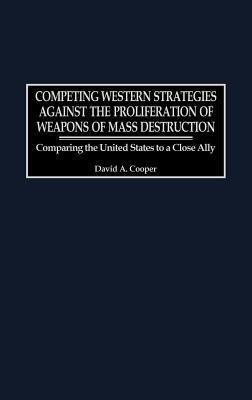 Competing Western Strategies Against the Proliferation of Weapons of Mass Destruction: Comparing the United States to a Close Ally David A. Cooper