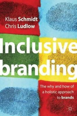 Inclusive Branding: The Why and How of a Holistic Approach to Brands  by  Klaus Schmidt
