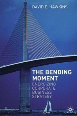 Bending Moment: Energizing Corporate Business Strategy  by  David E. Hawkins
