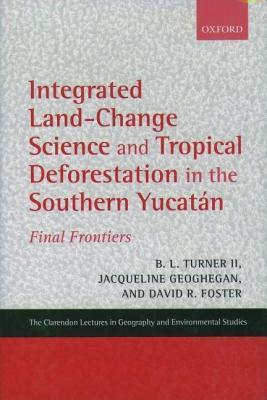 Integrated Land-Change Science and Tropical Deforestation in the Southern Yucatan: Final Frontiers. the Clarendon Lectures in Geography and Environmen  by  B.L. Turner II
