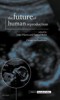 Future of Human Reproduction: Ethics, Choice, and Regulation John   Harris