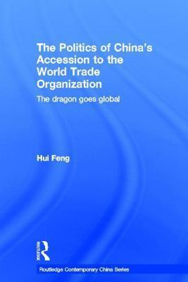 Politics of Chinas Accession to the World Trade Organization: The Dragon Goes Global Hui Feng