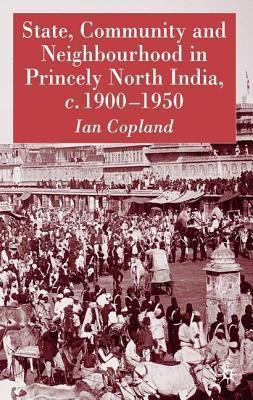State, Community and Neighbourhood in Princely North India, C. 1900-1950  by  Ian Copland