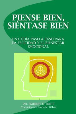 Piense Bien, Sientase Bien: Una Guia Paso a Paso Para La Felicidad y El Bienestar Emocional  by  Robert D. Isett