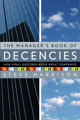 Managers Book of Decencies: How Small Gestures Build Great Companies  by  Steve  Harrison