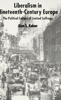 Liberalism in Nineteenth Century Europe: The Political Culture of Limited Suffrage  by  Alan Kahan