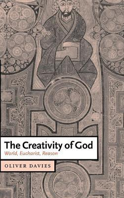 Creativity of God, The: World, Eucharist, Reason. Cambridge Studies in Christian Doctrine  by  Oliver Davies