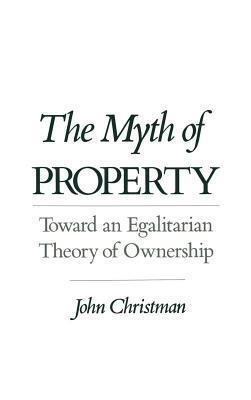 Myth of Property: Toward an Egalitarian Theory of Ownership  by  John Christman