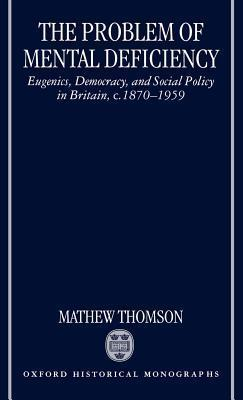 Problem of Mental Deficiency: Eugenics, Democracy, and Social Policy in Britain C. 1870-1959. Oxford Historical Monographs. Mathew Thomson