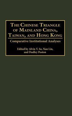 Chinese Triangle of Mainland China, Taiwan, and Hong Kong: Comparative Institutional Analyses  by  Alvin Y. So