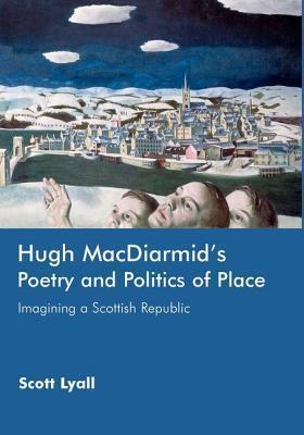Hugh MacDiarmids Poetry and Politics of Place: Imagining a Scottish Republic Scott Lyall