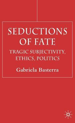 Seductions of Fate: Tragic Subjectivity, Ethics, Politics Gabriela Basterra