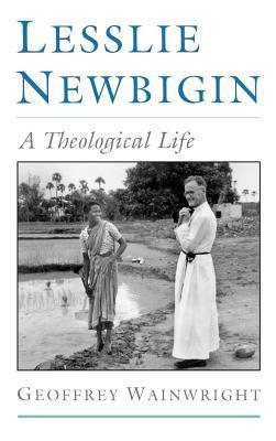 Lesslie Newbigin: A Theological Life  by  Geoffrey Wainwright
