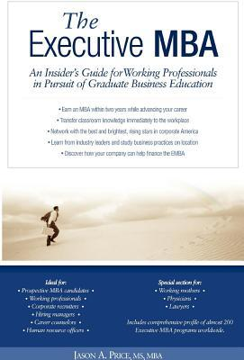 Executive MBA: An Insiders Guide for Working Professionals in Pursuit of Graduate Business Education  by  Jason Price