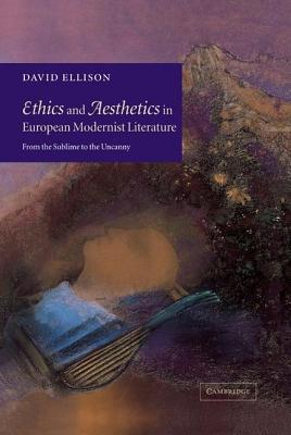 Ethics and Aesthetics in European Modernist Literature: From the Sublime to the Uncanny  by  David Ellison