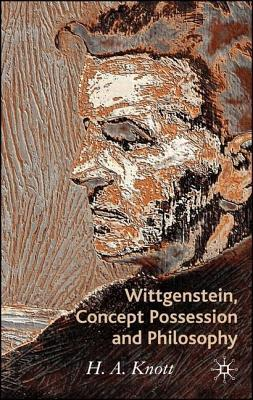 Wittgenstein, Concept Possession and Philosophy: A Dialogue  by  H.A. Knott