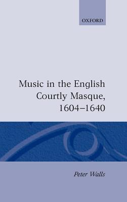 Music in the English Courtly Masque, 1604-1640 Peter Walls