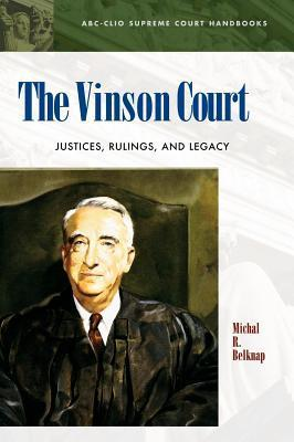 The Vinson Court: Justices, Rulings, and Legacy Michal R Belknap