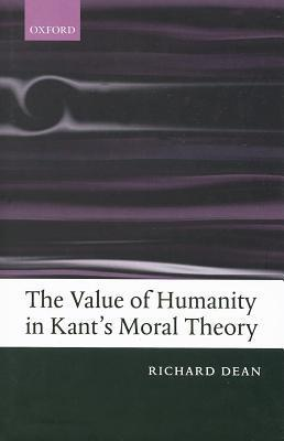 The Value of Humanity in Kants Moral Theory Richard Dean