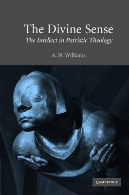 Divine Sense, The: The Intellect in Patristic Theology Anna Williams