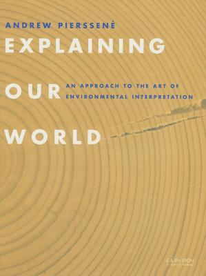 Explaining Our World: An Approach to the Art of Environmental Interpretation  by  Andrew Pierssene