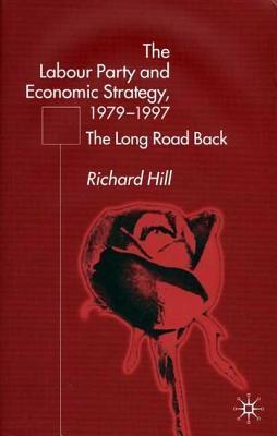 Labour Partys Economic Strategy, 1979-1997: The Long Road Back Richard Hill
