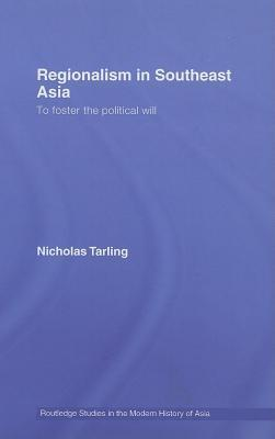 Regionalism in Southeast Asia: To Foster the Political Will Nicholas Tarling