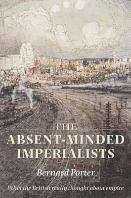 Absent-Minded Imperialists: Empire, Society, and Culture in Britain Bernard Porter