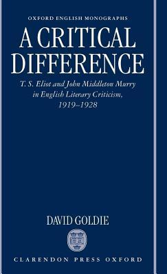 A Critical Difference: T. S. Eliot and John Middleton Murry in English Literary Criticism, 1919-1928  by  David Goldie
