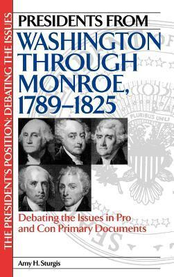 Presidents from Washington Through Monroe, 1789-1825: Debating the Issues in Pro and Con Primary Documents Amy H. Sturgis
