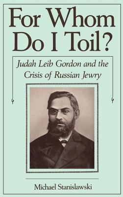 For Whom Do I Toil?: Judah Leib Gordon and the Crisis of Russian Jewry. Studies in Jewish History Michael Stanislawski