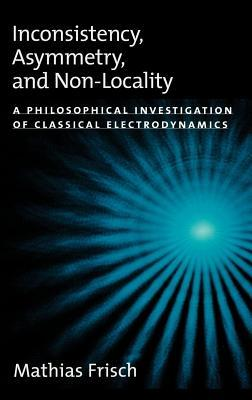Inconsistency, Asymmetry, and Non-Locality: A Philosophical Investigation of Classical Electrodynamics  by  Mathias Frisch