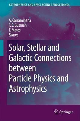 Solar, Stellar and Galactic Connections Between Particle Physics and Astrophysics. Astrophysics and Space Science Proceedings.  by  Alberto Carramiñana