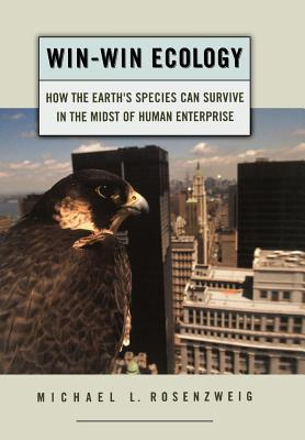 Win-Win Ecology: How the Earths Species Can Survive in the Midst of Human Enterprise Michael L Rosenzweig