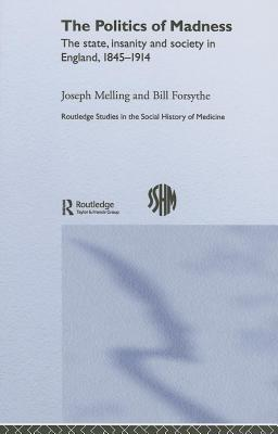 Politics of Madness: The State, Insanity and Society in England, 1845-1914 Joseph Melling