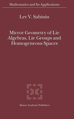 Mirror Geometry of Lie Algebras, Lie Groups and Homogeneous Spaces. Mathematics and Its Applications  by  Lev V. Sabinin