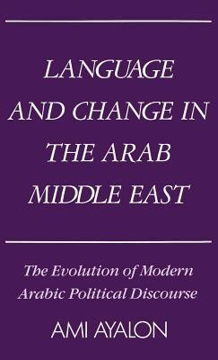 Language and Change in the Arab Middle East: The Evolution of Modern Arabic Political Discourse  by  Ami Ayalon