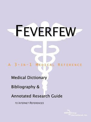 Feverfew: A Medical Dictionary, Bibliography, and Annotated Research Guide to Internet References  by  Philip M. Parker