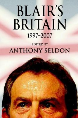 Blairs Britain: 1997-2007 Anthony Seldon