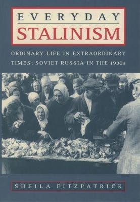 Everyday Stalinism: Ordinary Life in Extraordinary Times, Soviet Russia in the 1930s  by  Sheila Fitzpatrick