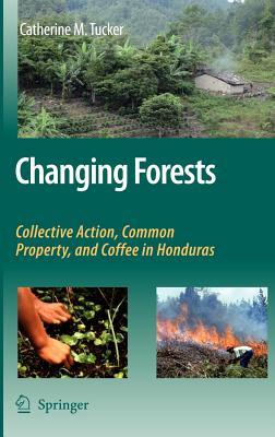Changing Forests: Collective Action, Common Property, and Coffee in Honduras Catherine M Tucker