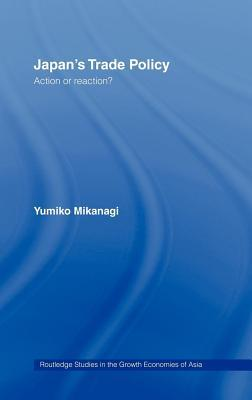 Japans Trade Policy: Action or Reaction? (Routledge Studies in the Growth Economies of Asia)  by  Yumiko Mikanagi