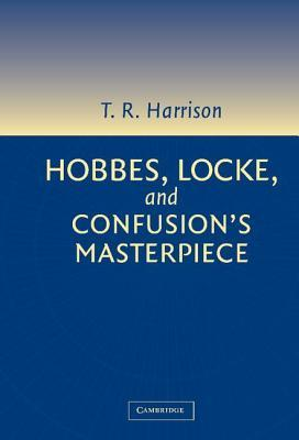 Hobbes, Locke, and Confusion S Masterpiece. an Examination of Seventeenth-Century Political Philosophy  by  Ross Harrison