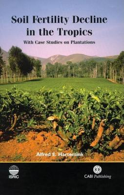 Soil Fertility Decline in the Tropics, with Case Studies on Plantations  by  A.E. Hartemink