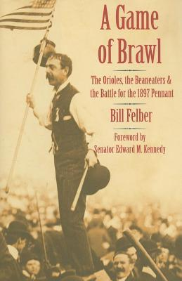 Game of Brawl: The Orioles Beaneatersnd the Battle for the 1897 Pennant  by  Bill Felber